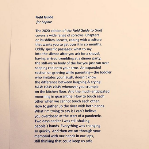 a photo of a printed copy of the poem Field Guide, which reads: Field Guide  for Sophie  The 2020 edition of the Field Guide to Grief covers a wide range of sorrows. Chapters on bushfires, locusts, coping with a culture  that wants you to get over it in six months.  Oddly specific passages: what to say  into the silence after you ask for a shovel,  having arrived trembling at a dinner party,  the still-warm body of the fox you just ran over  seeping red onto your arms. An expanded  section on grieving while parenting—the toddler  who imitates your laugh, doesn't know  the difference between laughing & crying:  HAW HAW HAW whenever you crumple  on the kitchen floor. And the much-anticipated  mourning in quarantine. How to touch each  other when we cannot touch each other.  How to gather up the river with both hands. What I'm trying to say is I can't believe  you overdosed at the start of a pandemic. Two days earlier I was still shaking  people's hands. Everything was changing  so quickly. And then we sat through your memorial with our hands in our laps, still thinking that could keep us safe.